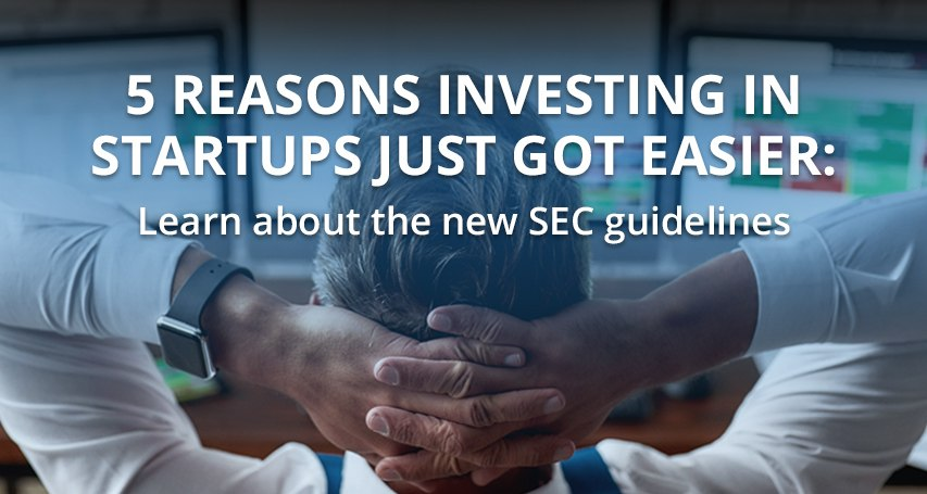 5 REASONS INVESTING IN STARTUPS JUST GOT EASIER: LEARN ABOUT THE NEW SEC GUIDELINES